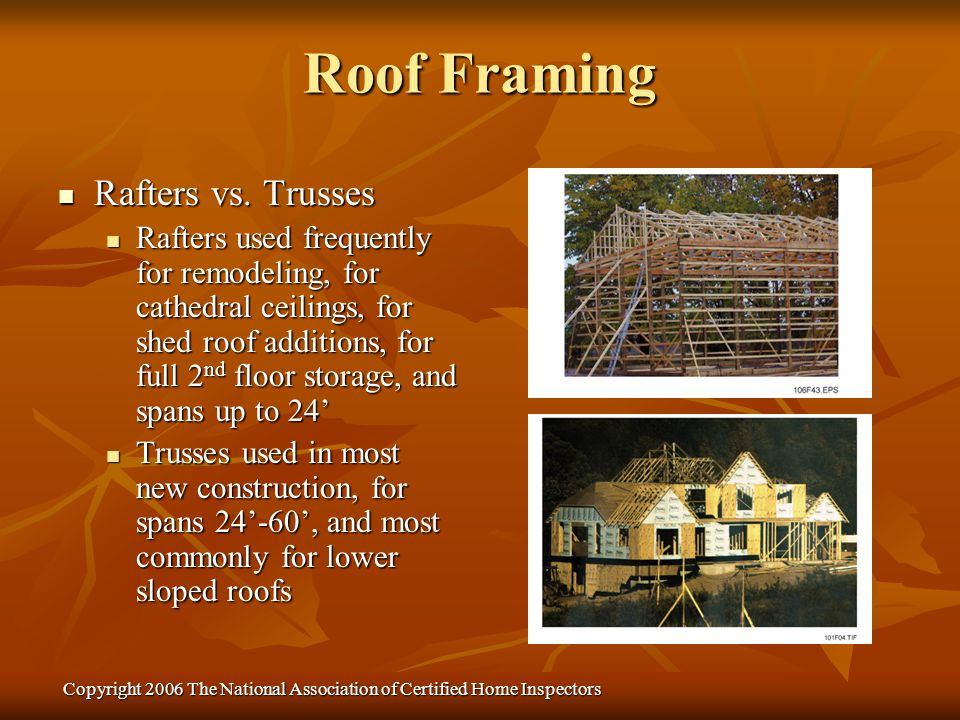 Copyright 2006 The National Association of Certified Home Inspectors Sizing Rafters – Rafter size (like span tables for floor joists) depends on spacing, species, load, and span.