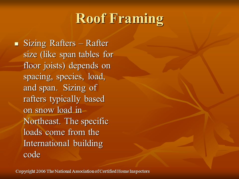 Copyright 2006 The National Association of Certified Home Inspectors Sizing Rafters – Rafter size (like span tables for floor joists) depends on spaci