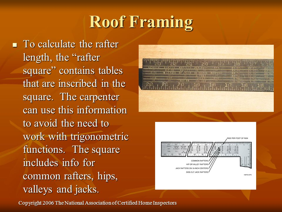 Copyright 2006 The National Association of Certified Home Inspectors To calculate the rafter length, the rafter square contains tables that are inscri