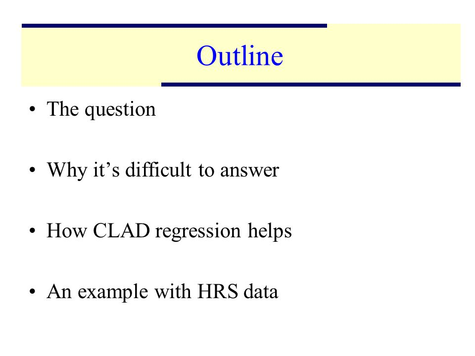 2 Outline The question Why its difficult to answer How CLAD regression helps An example with HRS data