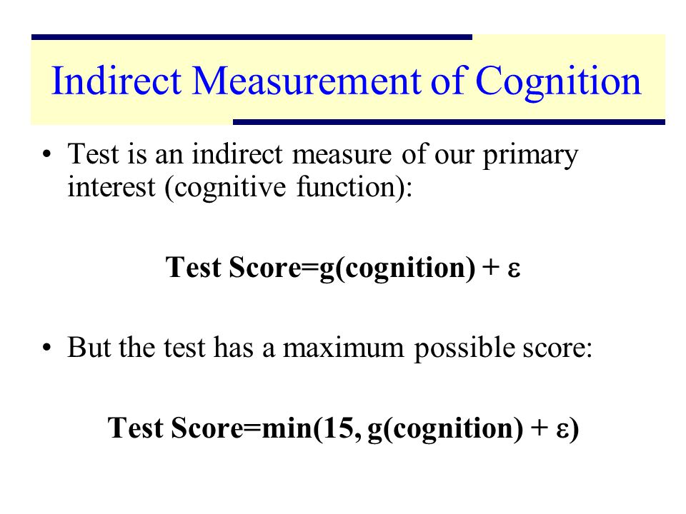 4 Indirect Measurement of Cognition Test is an indirect measure of our primary interest (cognitive function): Test Score=g(cognition) + But the test has a maximum possible score: Test Score=min(15, g(cognition) + )