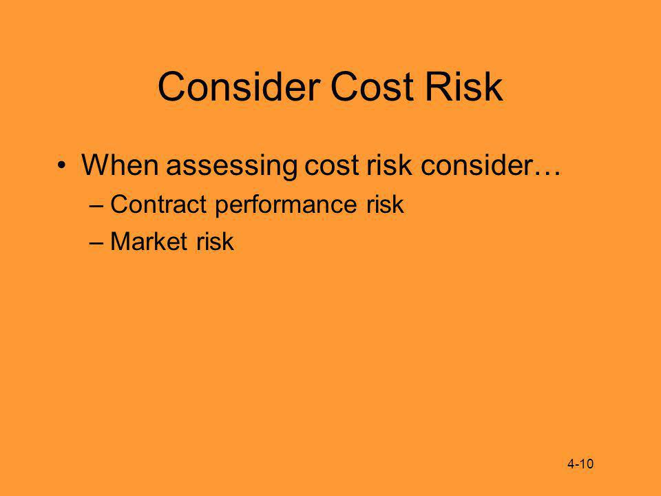 Consider Cost Risk When assessing cost risk consider… –Contract performance risk –Market risk 4-10