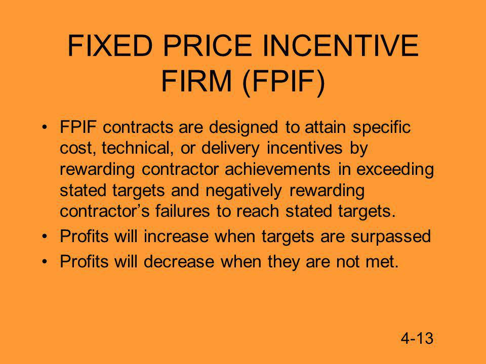 FIXED PRICE INCENTIVE FIRM (FPIF) FPIF contracts are designed to attain specific cost, technical, or delivery incentives by rewarding contractor achievements in exceeding stated targets and negatively rewarding contractors failures to reach stated targets.