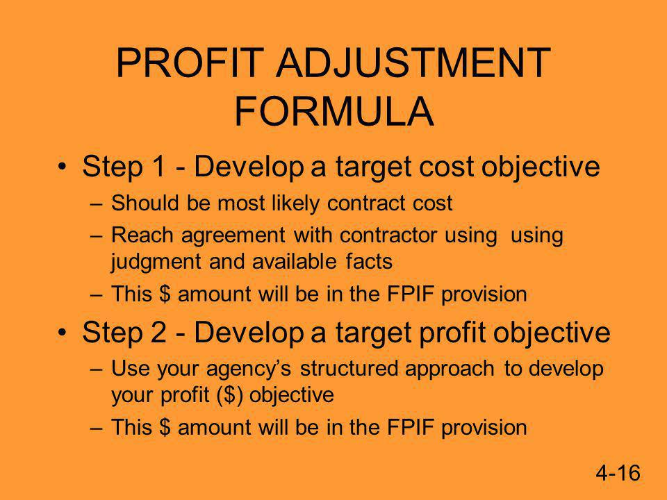 PROFIT ADJUSTMENT FORMULA Step 1 - Develop a target cost objective –Should be most likely contract cost –Reach agreement with contractor using using judgment and available facts –This $ amount will be in the FPIF provision Step 2 - Develop a target profit objective –Use your agencys structured approach to develop your profit ($) objective –This $ amount will be in the FPIF provision 4-16