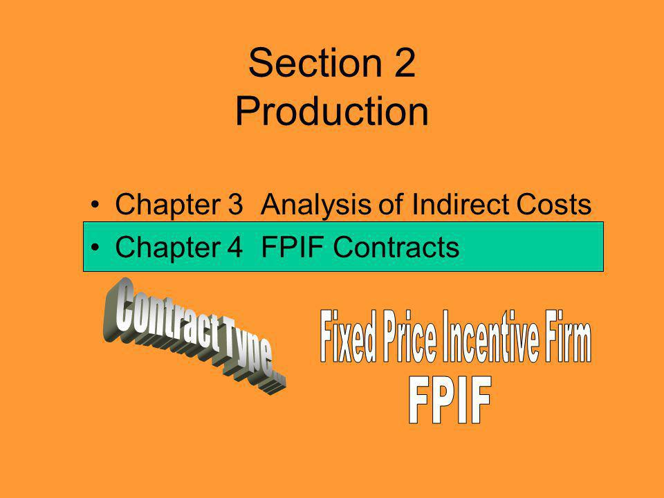 Section 2 Production Chapter 3 Analysis of Indirect Costs Chapter 4 FPIF Contracts