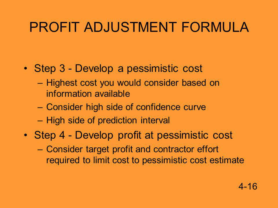 PROFIT ADJUSTMENT FORMULA Step 3 - Develop a pessimistic cost –Highest cost you would consider based on information available –Consider high side of confidence curve –High side of prediction interval Step 4 - Develop profit at pessimistic cost –Consider target profit and contractor effort required to limit cost to pessimistic cost estimate 4-16