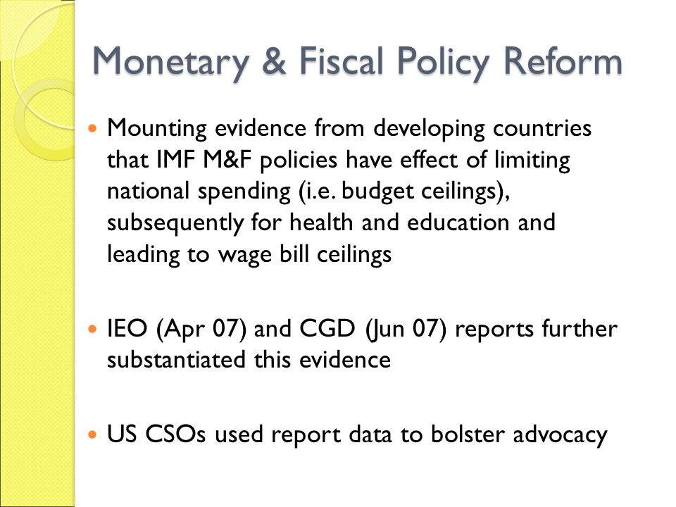 Monetary & Fiscal Policy Reform Mounting evidence from developing countries that IMF M&F policies have effect of limiting national spending (i.e.
