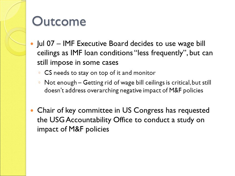 Outcome Jul 07 – IMF Executive Board decides to use wage bill ceilings as IMF loan conditions less frequently, but can still impose in some cases CS needs to stay on top of it and monitor Not enough – Getting rid of wage bill ceilings is critical, but still doesnt address overarching negative impact of M&F policies Chair of key committee in US Congress has requested the USG Accountability Office to conduct a study on impact of M&F policies