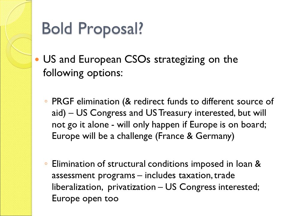 Bold Proposal? US and European CSOs strategizing on the following options: PRGF elimination (& redirect funds to different source of aid) – US Congres