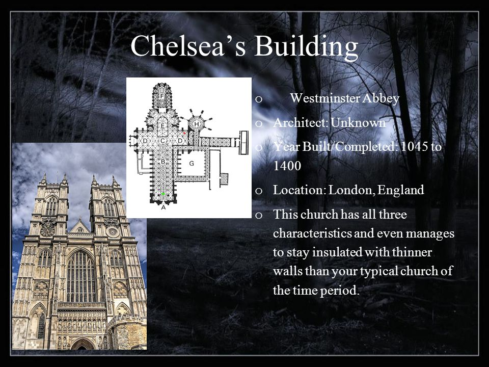 Chelseas Building o Westminster Abbey o Architect: Unknown o Year Built/Completed: 1045 to 1400 o Location: London, England o This church has all three characteristics and even manages to stay insulated with thinner walls than your typical church of the time period.