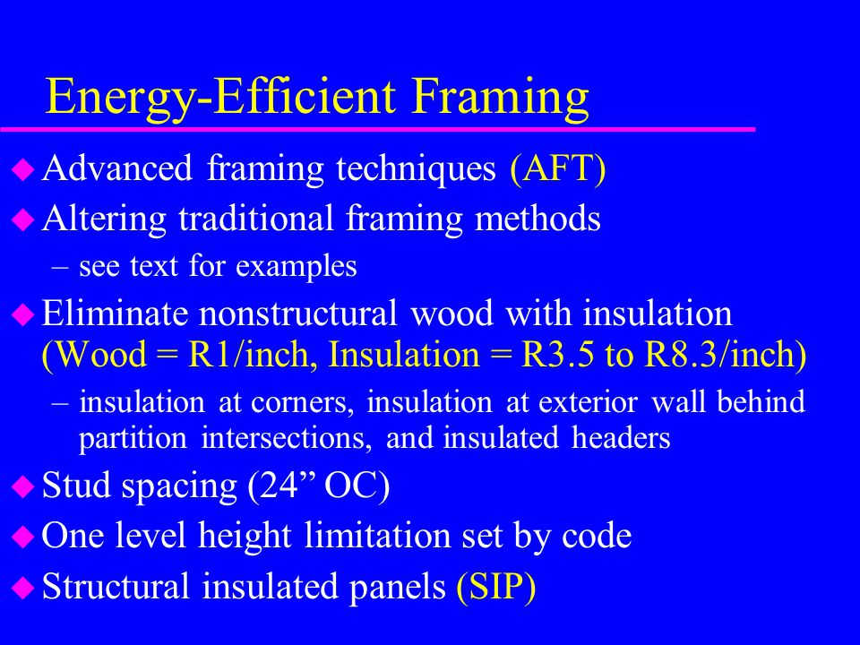 Energy-Efficient Framing u Advanced framing techniques (AFT) u Altering traditional framing methods –see text for examples u Eliminate nonstructural wood with insulation (Wood = R1/inch, Insulation = R3.5 to R8.3/inch) –insulation at corners, insulation at exterior wall behind partition intersections, and insulated headers u Stud spacing (24 OC) u One level height limitation set by code u Structural insulated panels (SIP)