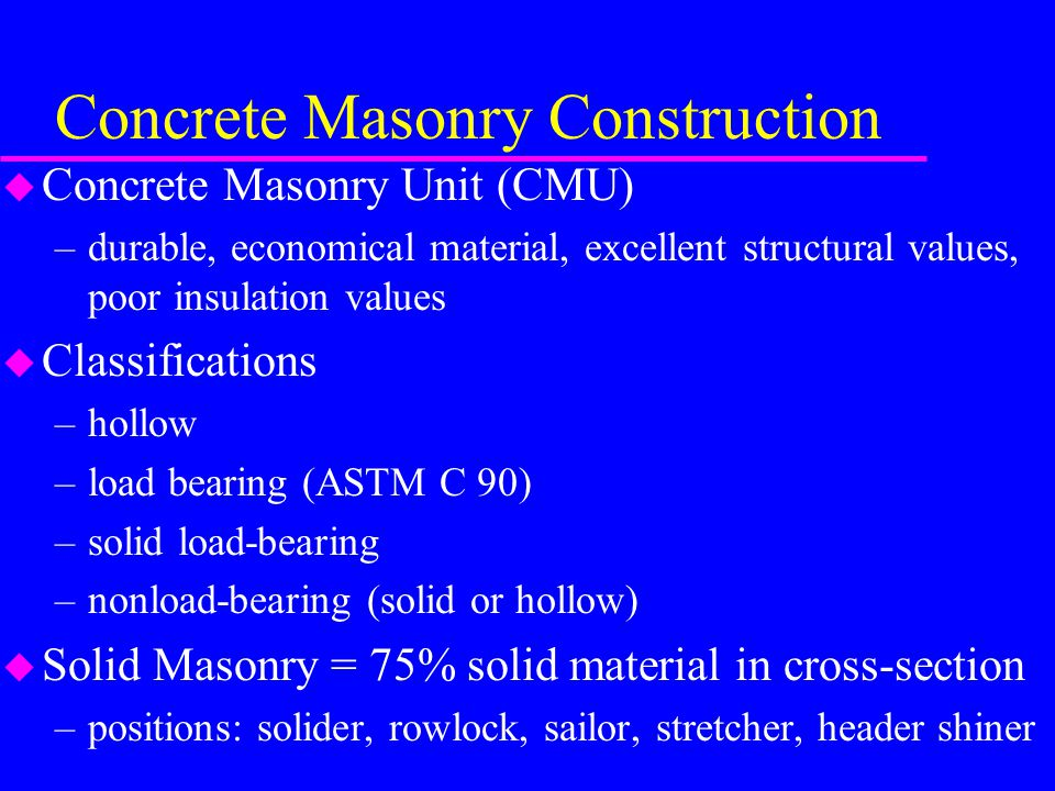 Concrete Masonry Construction u Concrete Masonry Unit (CMU) –durable, economical material, excellent structural values, poor insulation values u Classifications –hollow –load bearing (ASTM C 90) –solid load-bearing –nonload-bearing (solid or hollow) u Solid Masonry = 75% solid material in cross-section –positions: solider, rowlock, sailor, stretcher, header shiner