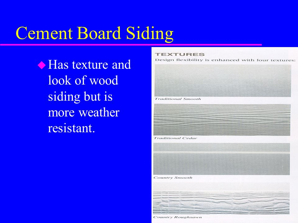 Cement Board Siding u Has texture and look of wood siding but is more weather resistant.