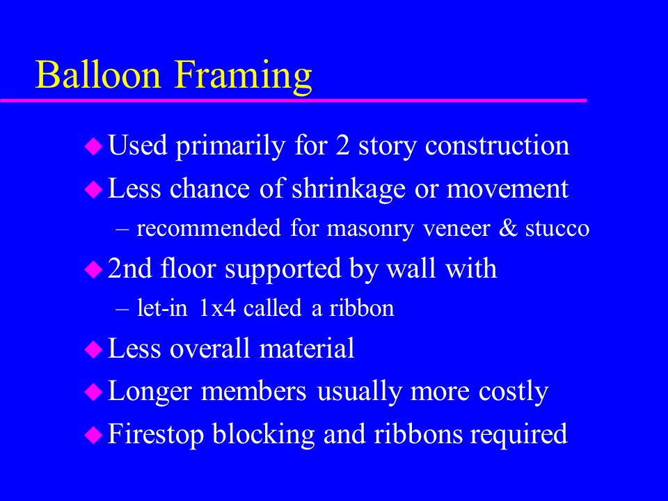 Balloon Framing u Used primarily for 2 story construction u Less chance of shrinkage or movement –recommended for masonry veneer & stucco u 2nd floor supported by wall with –let-in 1x4 called a ribbon u Less overall material u Longer members usually more costly u Firestop blocking and ribbons required