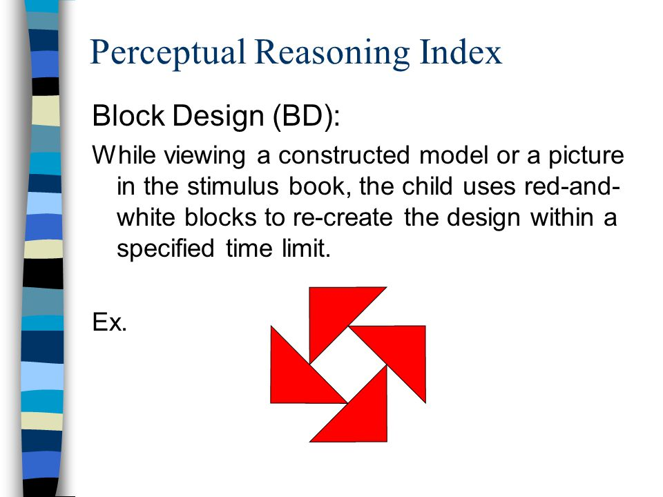 Perceptual Reasoning Index Block Design (BD): While viewing a constructed model or a picture in the stimulus book, the child uses red-and- white block
