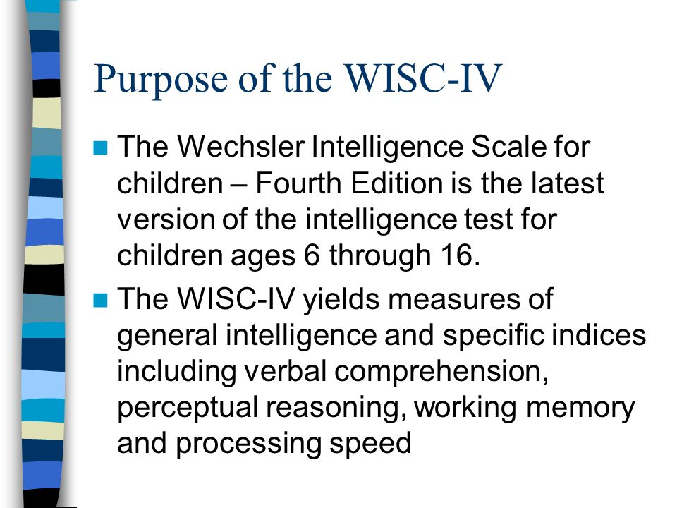 Purpose of the WISC-IV The Wechsler Intelligence Scale for children – Fourth Edition is the latest version of the intelligence test for children ages