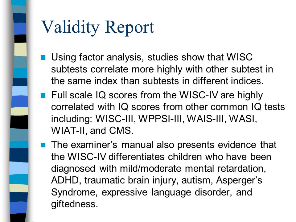 Validity Report Using factor analysis, studies show that WISC subtests correlate more highly with other subtest in the same index than subtests in dif