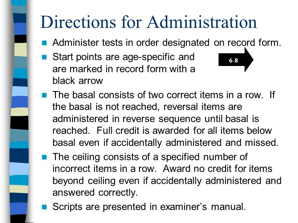 Directions for Administration Administer tests in order designated on record form. Start points are age-specific and are marked in record form with a