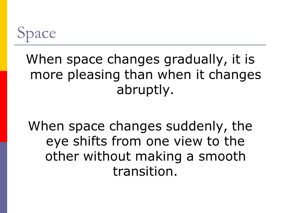 Space When space changes gradually, it is more pleasing than when it changes abruptly. When space changes suddenly, the eye shifts from one view to th
