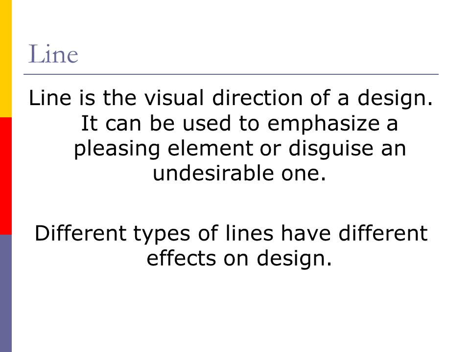 Line Line is the visual direction of a design. It can be used to emphasize a pleasing element or disguise an undesirable one. Different types of lines