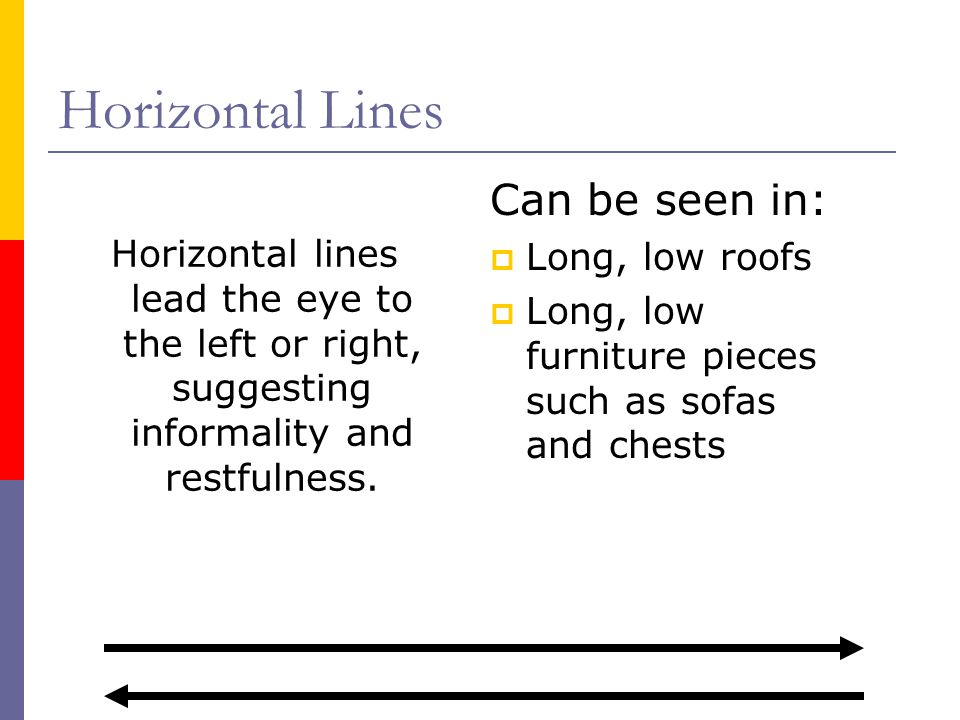 Horizontal Lines Horizontal lines lead the eye to the left or right, suggesting informality and restfulness. Can be seen in: Long, low roofs Long, low