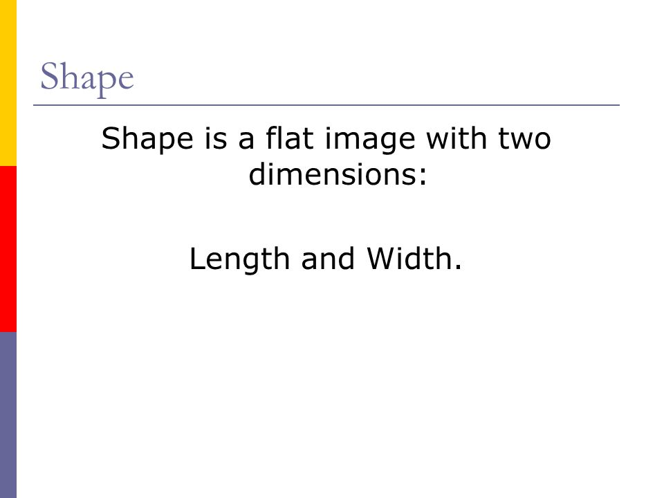 Shape Shape is a flat image with two dimensions: Length and Width.