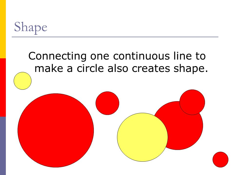 Shape Connecting one continuous line to make a circle also creates shape.