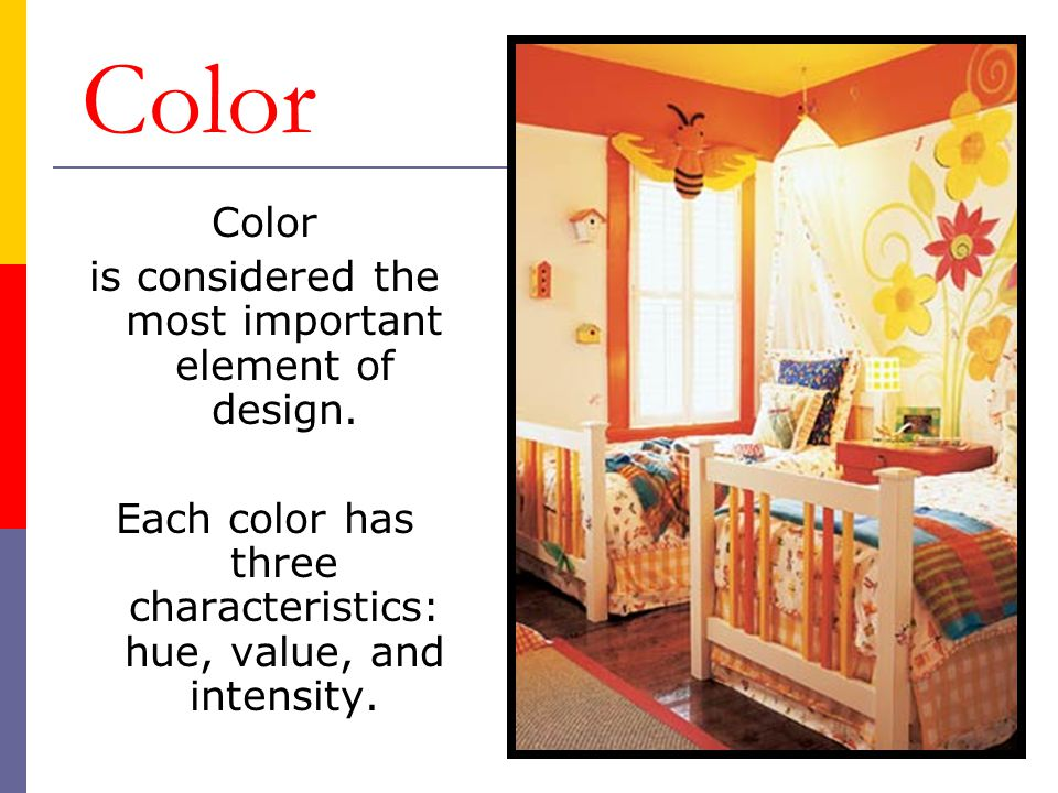 Color is considered the most important element of design. Each color has three characteristics: hue, value, and intensity.