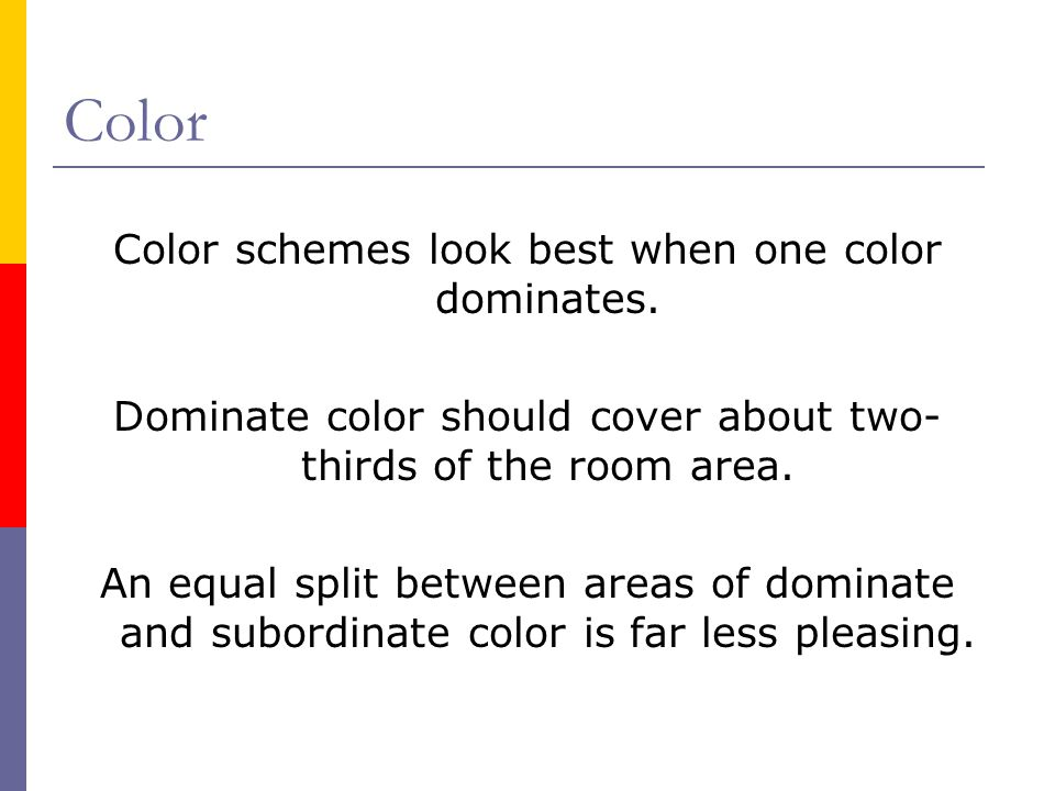 Color Color schemes look best when one color dominates. Dominate color should cover about two- thirds of the room area. An equal split between areas o