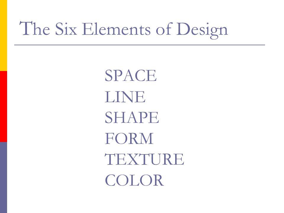 T he Six Elements of Design SPACE LINE SHAPE FORM TEXTURE COLOR