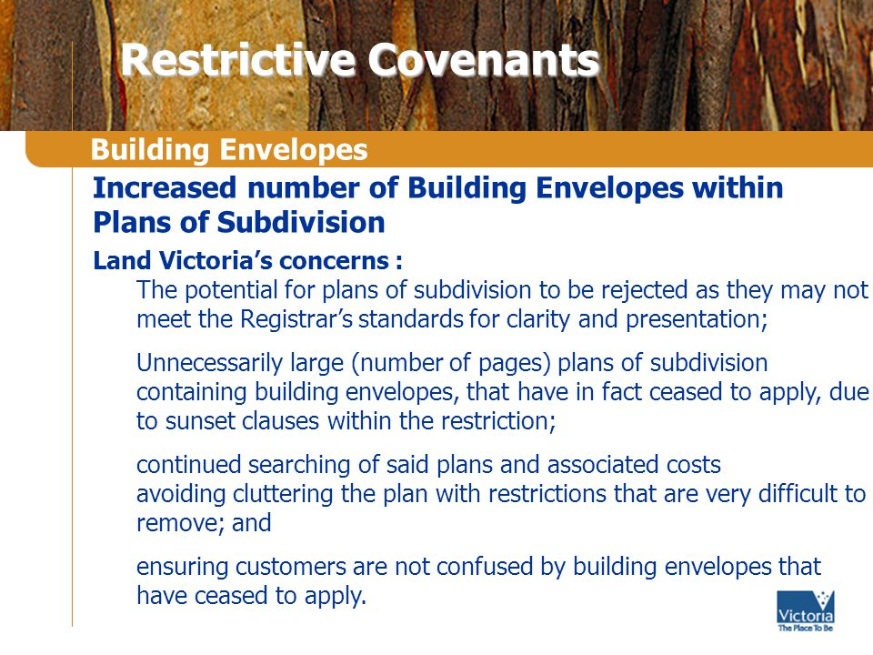 Building Envelopes Restrictive Covenants Increased number of Building Envelopes within Plans of Subdivision Land Victorias concerns : The potential for plans of subdivision to be rejected as they may not meet the Registrars standards for clarity and presentation; Unnecessarily large (number of pages) plans of subdivision containing building envelopes, that have in fact ceased to apply, due to sunset clauses within the restriction; continued searching of said plans and associated costs avoiding cluttering the plan with restrictions that are very difficult to remove; and ensuring customers are not confused by building envelopes that have ceased to apply.