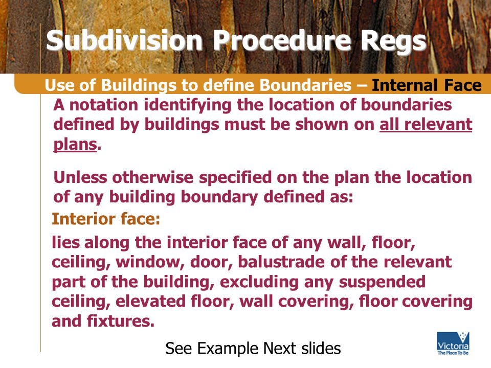 Subdivision Procedure Regs Interior face: lies along the interior face of any wall, floor, ceiling, window, door, balustrade of the relevant part of the building, excluding any suspended ceiling, elevated floor, wall covering, floor covering and fixtures.