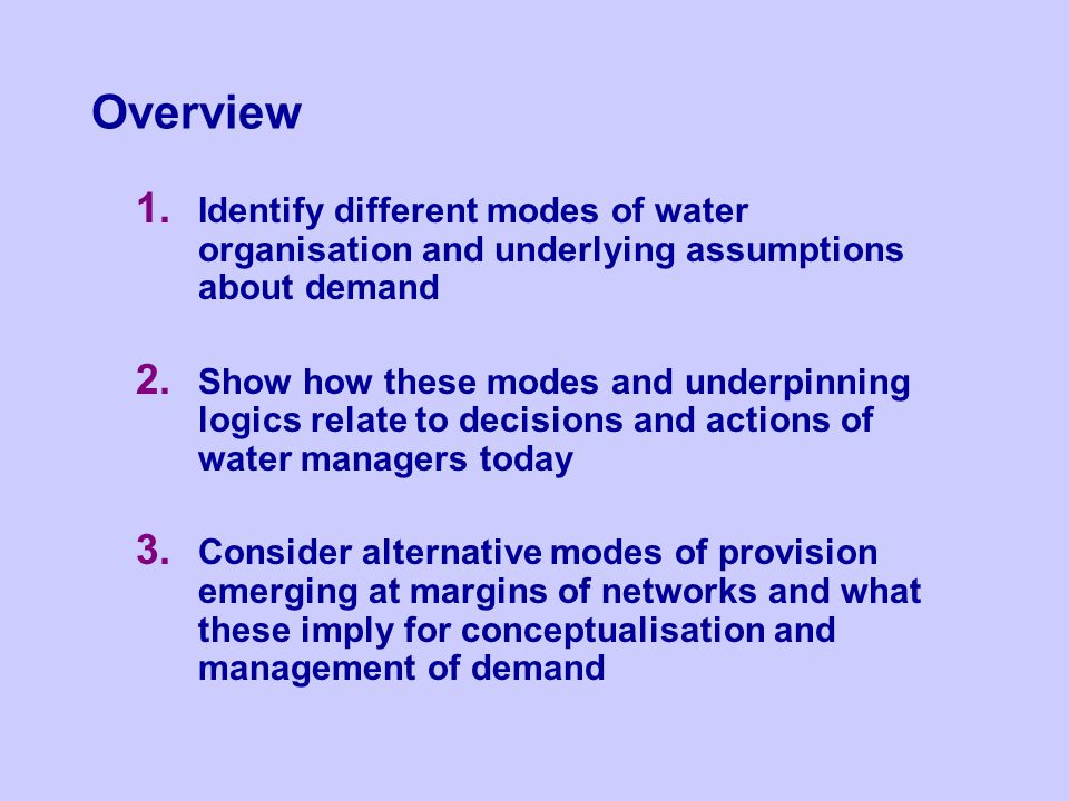 Overview 1. Identify different modes of water organisation and underlying assumptions about demand 2. Show how these modes and underpinning logics rel