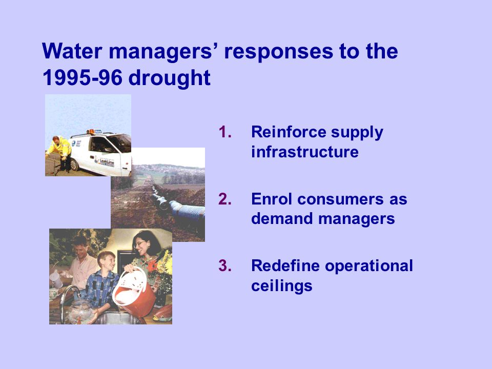 1.Reinforce supply infrastructure 2.Enrol consumers as demand managers 3.Redefine operational ceilings Water managers responses to the 1995-96 drought