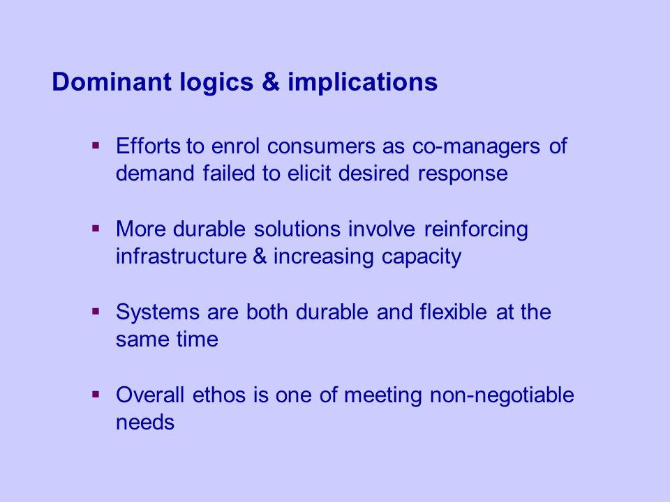 Dominant logics & implications Efforts to enrol consumers as co-managers of demand failed to elicit desired response More durable solutions involve re