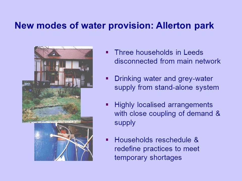 New modes of water provision: Allerton park Three households in Leeds disconnected from main network Drinking water and grey-water supply from stand-a