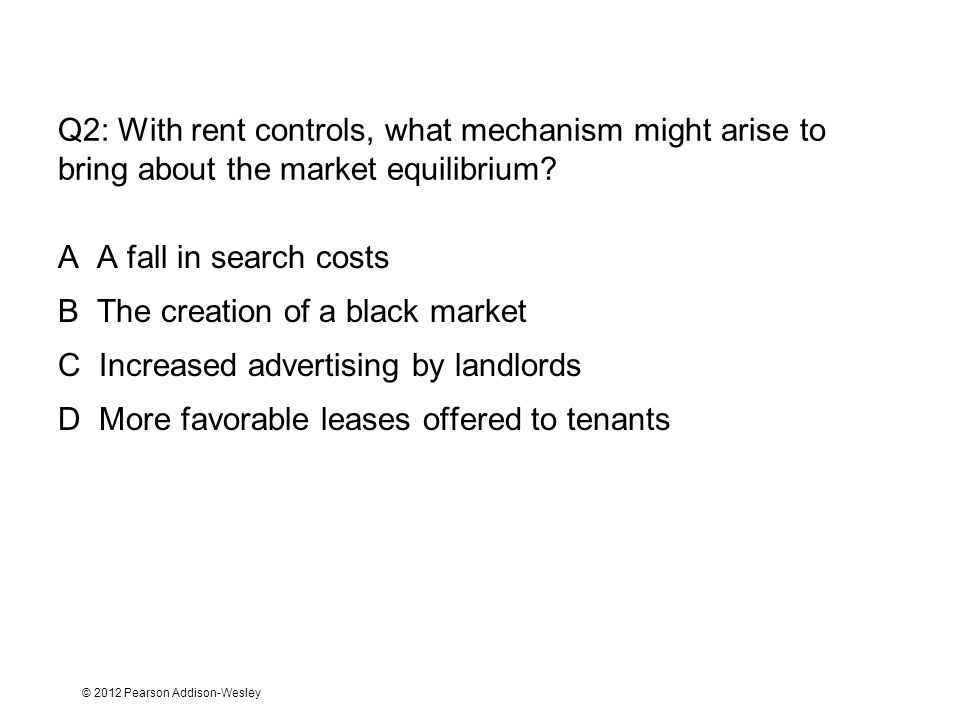 © 2012 Pearson Addison-Wesley Q2: With rent controls, what mechanism might arise to bring about the market equilibrium.