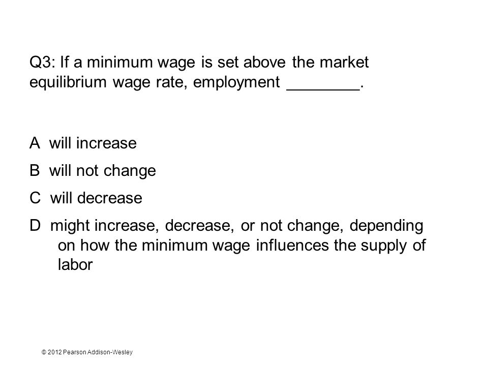 © 2012 Pearson Addison-Wesley Q3: If a minimum wage is set above the market equilibrium wage rate, employment ________. A will increase B will not cha