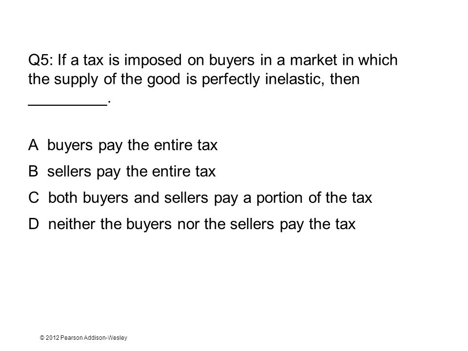 © 2012 Pearson Addison-Wesley Q5: If a tax is imposed on buyers in a market in which the supply of the good is perfectly inelastic, then _________.