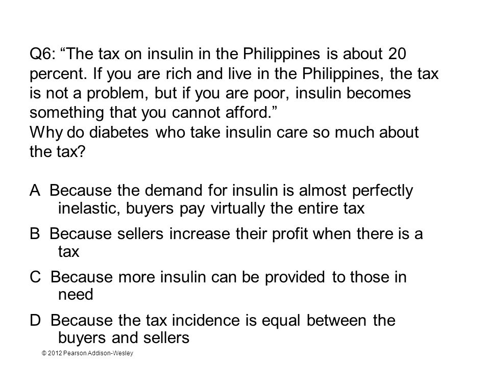 © 2012 Pearson Addison-Wesley Q6: The tax on insulin in the Philippines is about 20 percent. If you are rich and live in the Philippines, the tax is n
