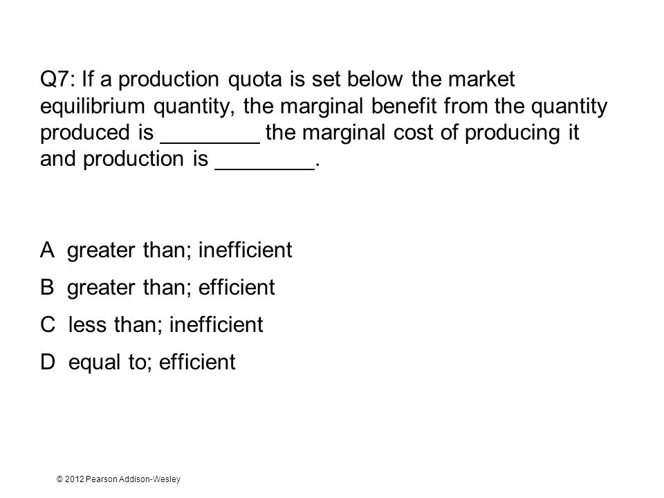 © 2012 Pearson Addison-Wesley Q7: If a production quota is set below the market equilibrium quantity, the marginal benefit from the quantity produced