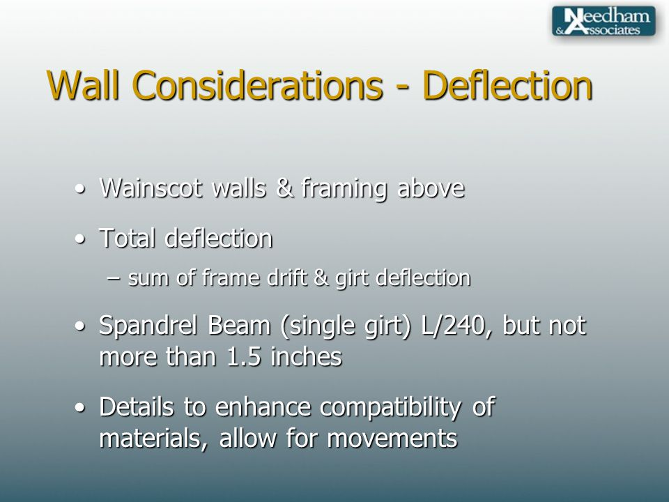 Wall Considerations - Deflection Wainscot walls & framing aboveWainscot walls & framing above Total deflectionTotal deflection –sum of frame drift & girt deflection Spandrel Beam (single girt) L/240, but not more than 1.5 inchesSpandrel Beam (single girt) L/240, but not more than 1.5 inches Details to enhance compatibility of materials, allow for movementsDetails to enhance compatibility of materials, allow for movements