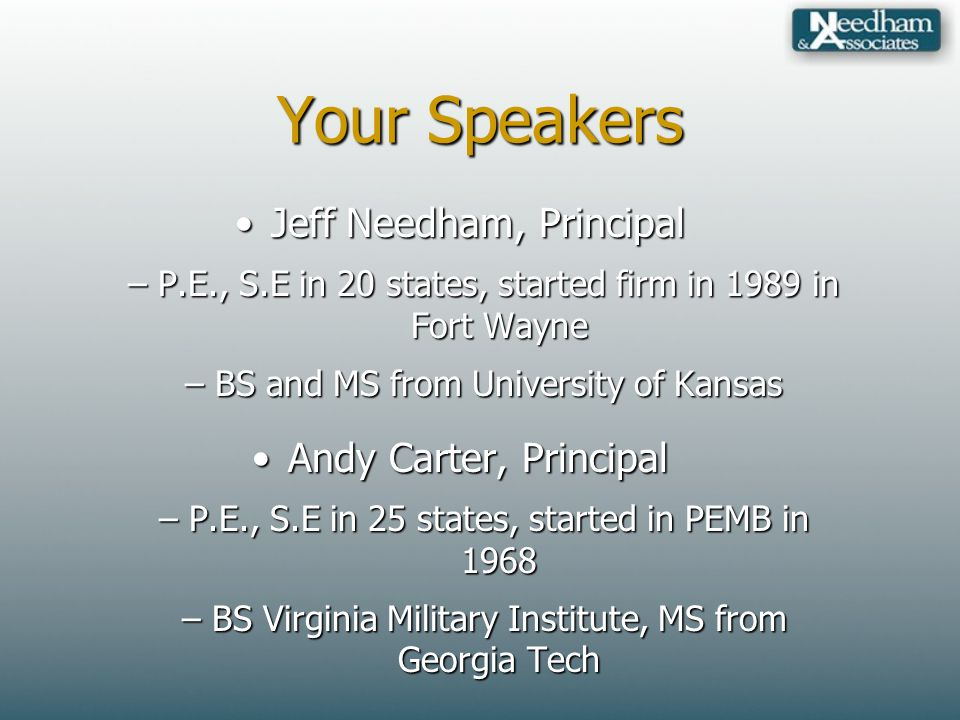 Your Speakers Jeff Needham, PrincipalJeff Needham, Principal –P.E., S.E in 20 states, started firm in 1989 in Fort Wayne –BS and MS from University of Kansas Andy Carter, PrincipalAndy Carter, Principal –P.E., S.E in 25 states, started in PEMB in 1968 –BS Virginia Military Institute, MS from Georgia Tech