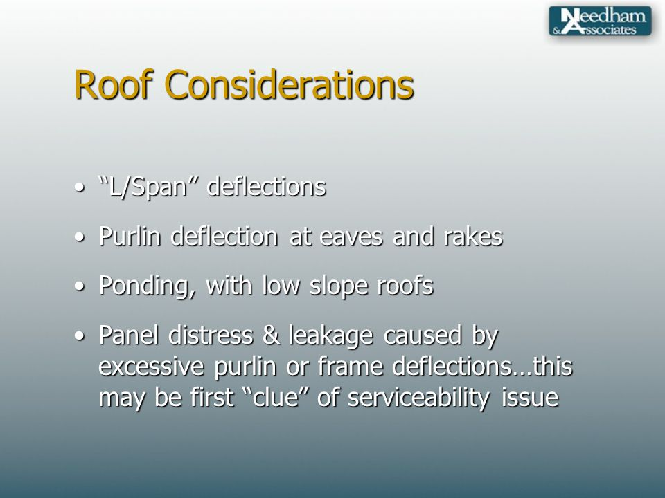 Roof Considerations L/Span deflectionsL/Span deflections Purlin deflection at eaves and rakesPurlin deflection at eaves and rakes Ponding, with low slope roofsPonding, with low slope roofs Panel distress & leakage caused by excessive purlin or frame deflections…this may be first clue of serviceability issuePanel distress & leakage caused by excessive purlin or frame deflections…this may be first clue of serviceability issue