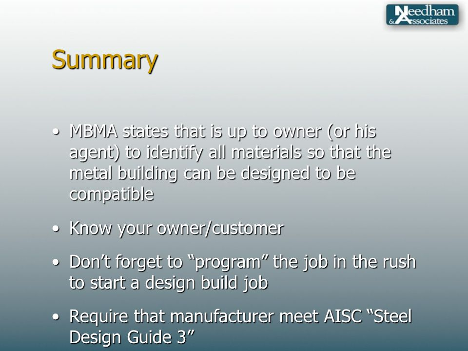 Summary MBMA states that is up to owner (or his agent) to identify all materials so that the metal building can be designed to be compatibleMBMA states that is up to owner (or his agent) to identify all materials so that the metal building can be designed to be compatible Know your owner/customerKnow your owner/customer Dont forget to program the job in the rush to start a design build jobDont forget to program the job in the rush to start a design build job Require that manufacturer meet AISC Steel Design Guide 3Require that manufacturer meet AISC Steel Design Guide 3