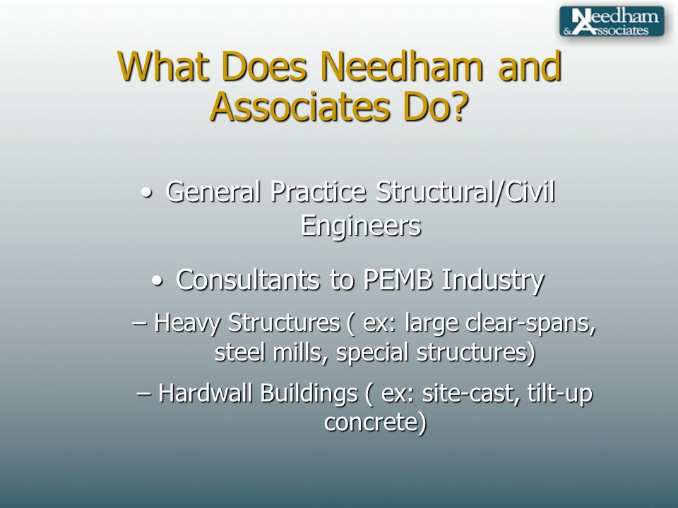 What Does Needham and Associates Do? General Practice Structural/Civil EngineersGeneral Practice Structural/Civil Engineers Consultants to PEMB Indust