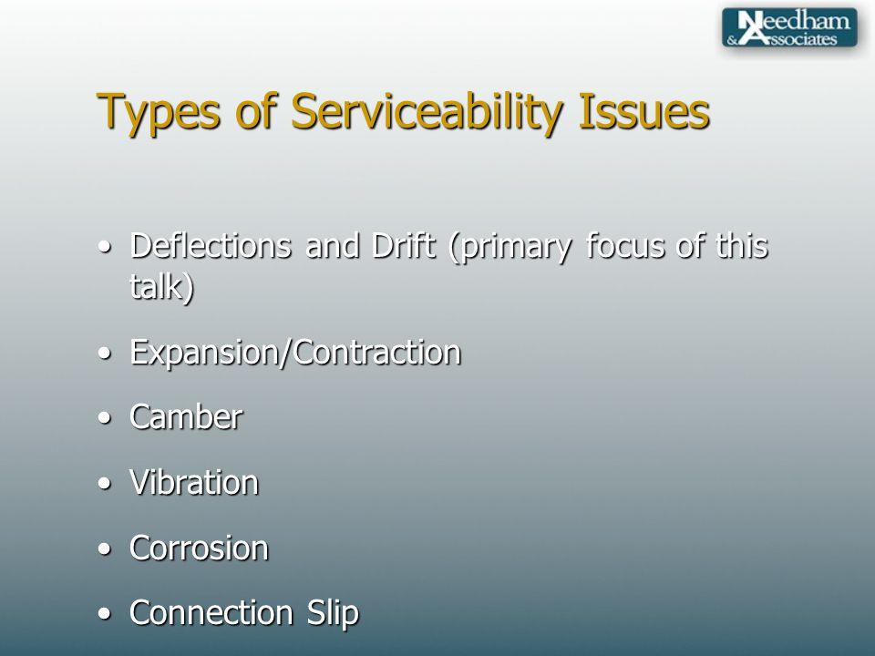 Types of Serviceability Issues Deflections and Drift (primary focus of this talk)Deflections and Drift (primary focus of this talk) Expansion/ContractionExpansion/Contraction CamberCamber VibrationVibration CorrosionCorrosion Connection SlipConnection Slip