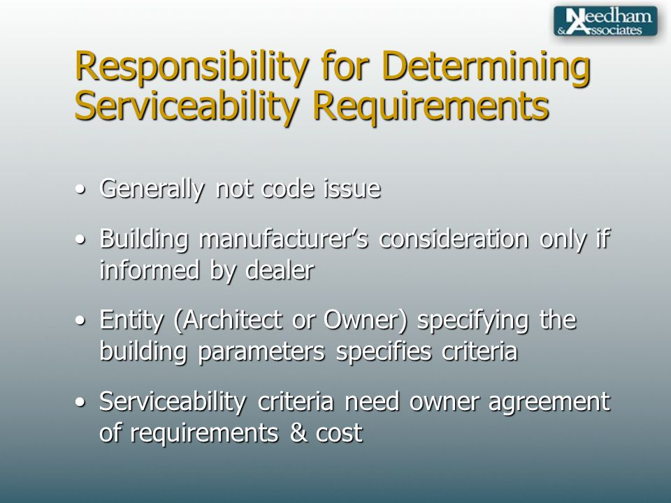 Responsibility for Determining Serviceability Requirements Generally not code issueGenerally not code issue Building manufacturers consideration only if informed by dealerBuilding manufacturers consideration only if informed by dealer Entity (Architect or Owner) specifying the building parameters specifies criteriaEntity (Architect or Owner) specifying the building parameters specifies criteria Serviceability criteria need owner agreement of requirements & costServiceability criteria need owner agreement of requirements & cost