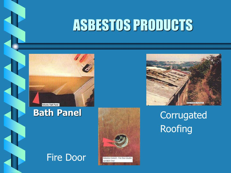 ASBESTOS PRODUCTS ASBESTOS CEMENT SHEETS - FLAT OR CORRUGATED SHEETS - FLAT OR CORRUGATED USED AS: ROOFING, WALLS, CEILINGS USED AS: ROOFING, WALLS, CEILINGS PANELS/PARTITIONING, BATH PANELS, UNDER STAIRS, DOOR- LININGS, CLADDING TO DUCTS FLUES - FROM BOILERS / WATER HEATERS FLUES - FROM BOILERS / WATER HEATERS RAINWATER PIPES / GUTTERING RAINWATER PIPES / GUTTERING WATER STORAGE TANKS WATER STORAGE TANKS DECORATIVE PLASTER FINISHES (ARTEX) DECORATIVE PLASTER FINISHES (ARTEX) FLOOR TILES/ ROOF TILES/ CAR PARTS (BRAKE CLUTCH LININGS) FLOOR TILES/ ROOF TILES/ CAR PARTS (BRAKE CLUTCH LININGS)