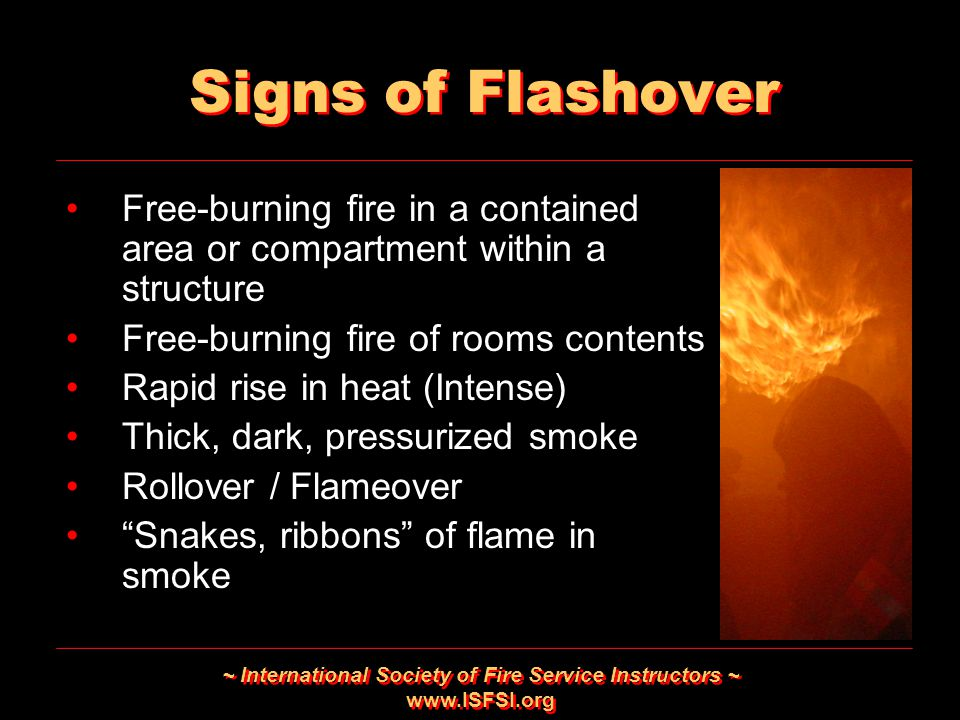 ~ International Society of Fire Service Instructors ~ www.ISFSI.org Signs of Flashover Free-burning fire in a contained area or compartment within a s